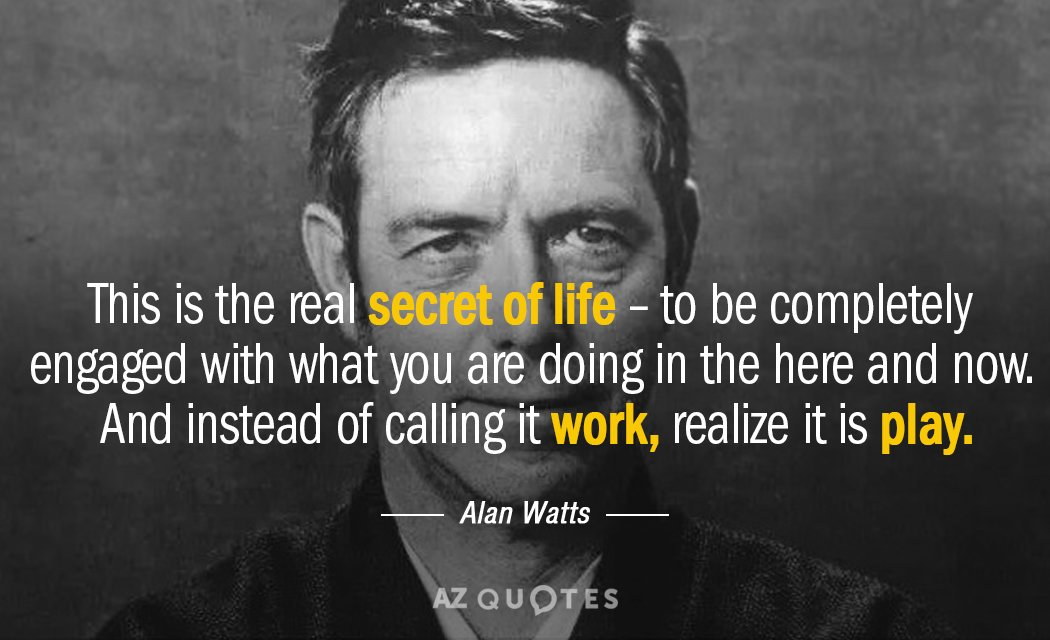 Thisisthertg life to be completely engaged with what you are doing In the here and now. And instead of calling It work realize it is play. —— Alan Watts — AZQUOTES https://inspirational.ly