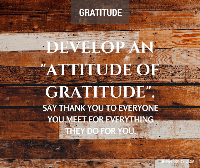 """Develop an 'Attitude of Gratitude'. Say thank you to everyone you meet for everything they do for you."" – Encouraging Quote by Brian Tracy {640X537}"