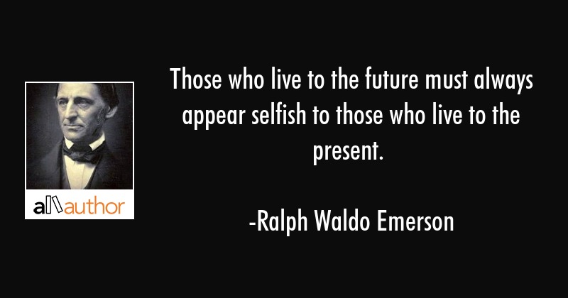 Those who live to the future must always appear selfish to those who live to the present. -Ralph Waldo Emerson [800×420]