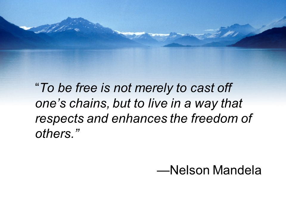 To be free is not merely to cast off one's chains, but to live in a way that respects and enhances the freedom of others. – Nelson Mandela [960×720]