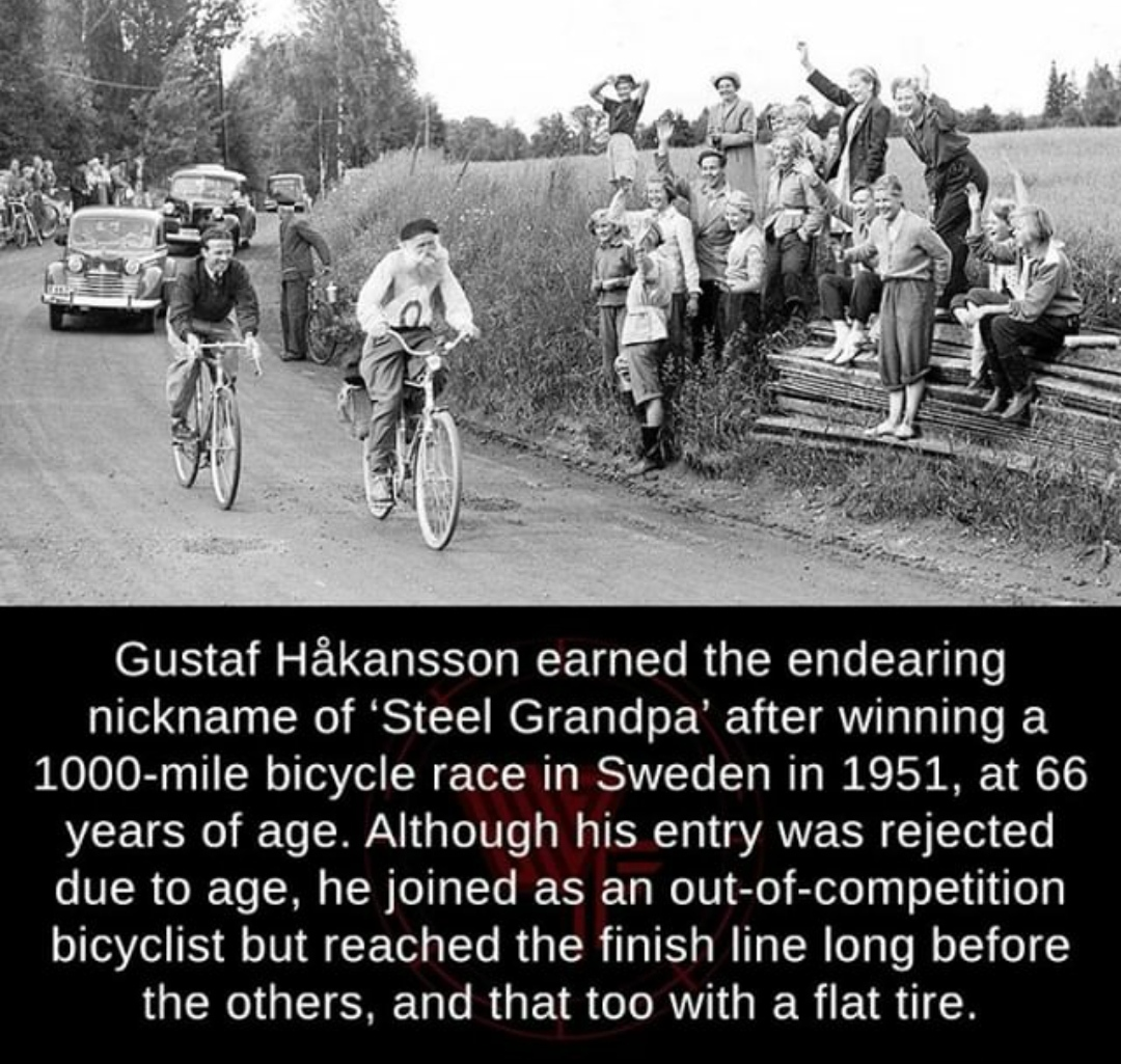 Gustaf Hakansson earned the endearing nickname of 'Steel Grandpa' after winning a 1000-mile bicycle race in Sweden in 1951, at 66 years of age. Although his entry was rejected due to age, he joined as an out-of—competition bicyclist but reached the finish line long before the others, and that too with a flat tire. https://inspirational.ly