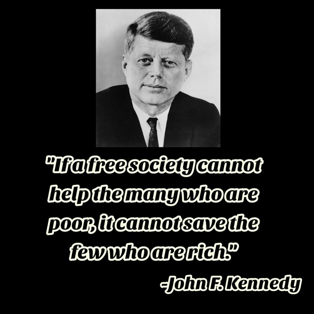 """If a free society cannot help the many who are poor, it cannot save the few who are rich.""[1000*1000]-John F. Kennedy"