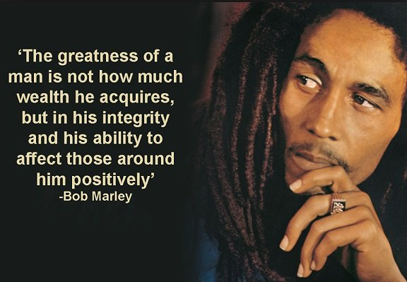 The greatness of a man is not how much wealth he acquires, but in his integrity and his ability to affect those around him positively. -Bob Marley [576×399]