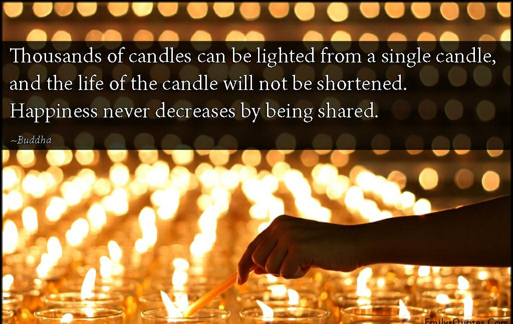 """Thousands of candles can be lighted from a single candle, and the life of the candle will not be shortened. Happiness never decreases by being shared."" – Buddha (1024×648)"