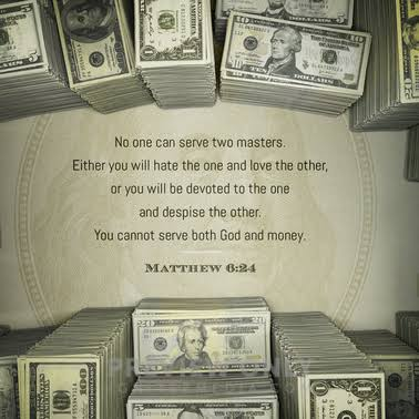 """No man can serve two masters: for either he will hate the one, and love the other; or else he will hold to the one, and despise the other, You cannot serve God and money"" – Jesus [378×378]"