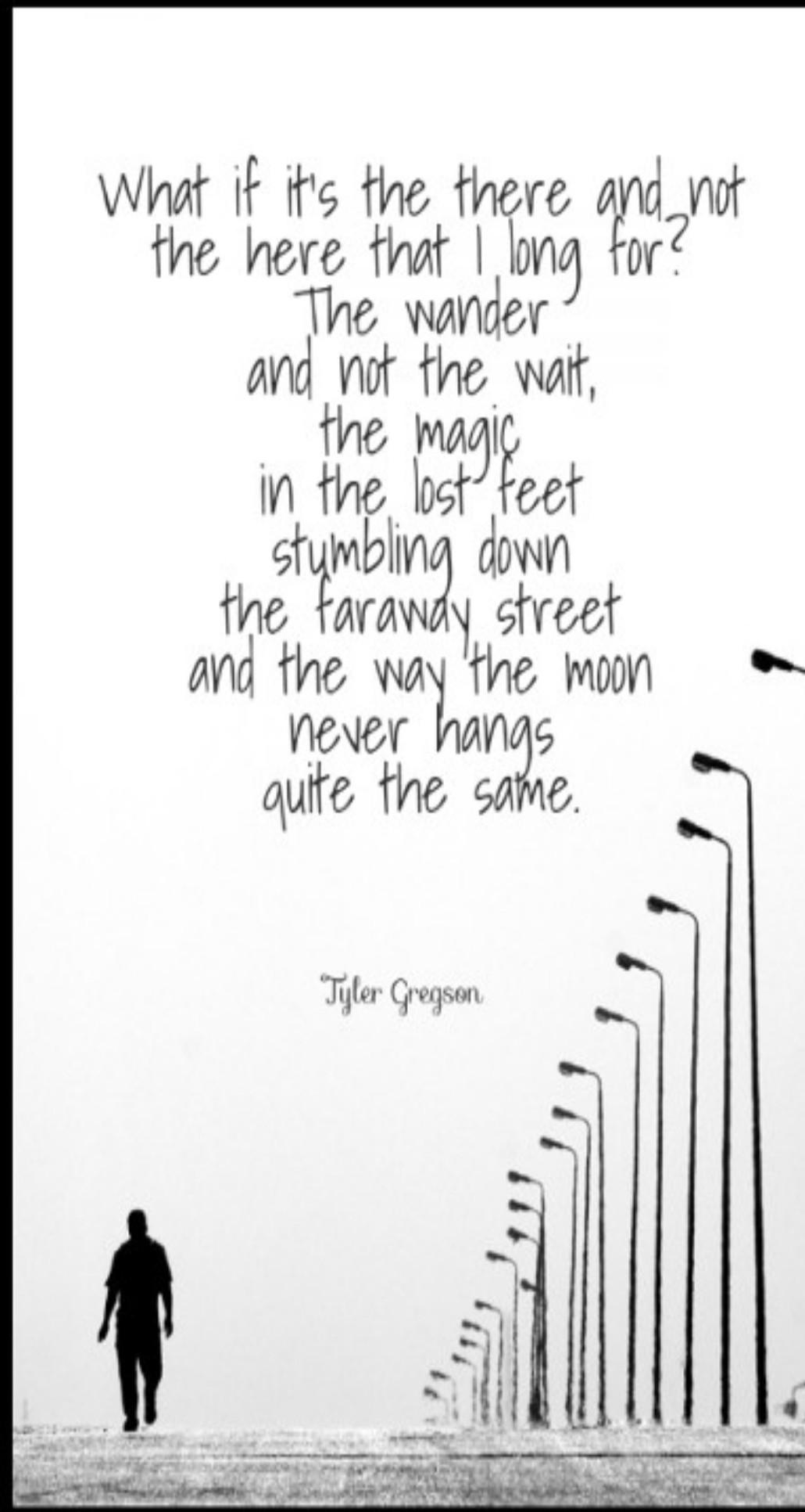 """What if it's the there and not the here that I long for? The wander and not the wait, the magic in the lost feet stumbling down the faraway street and the way the moon never hangs quite the same"" – Tyler Gregson [1030*1932]"