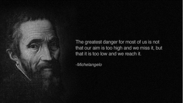 """The greatest danger for most of us is not that our aim is too high and we miss it, but that it is too low and we reach it."" – Michaelangelo {627×355}"
