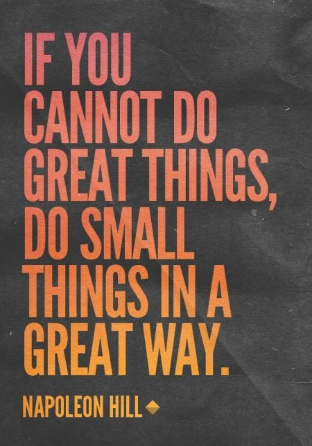 """If you cannot do great things, do small things ina great way."" – Napoleon Hill {450×643}"