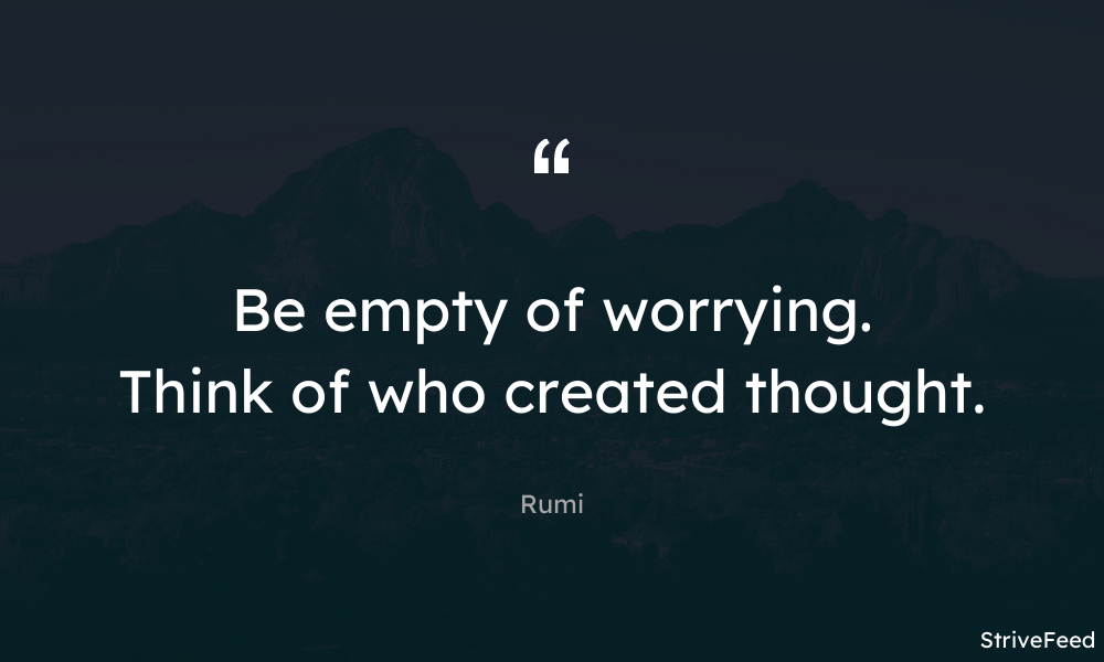 """Be empty of worrying. Think of who created thought."" -Rumi [1000X600]"