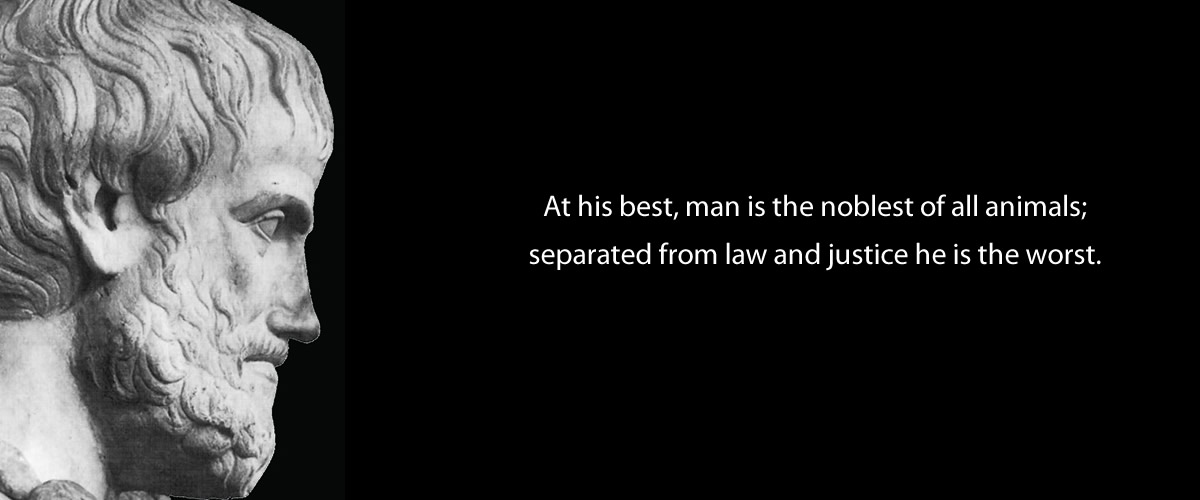 """At his best, man is the noblest of all animals; separated from law and justice he is the worst. "" – Aristotle (1200×500)"