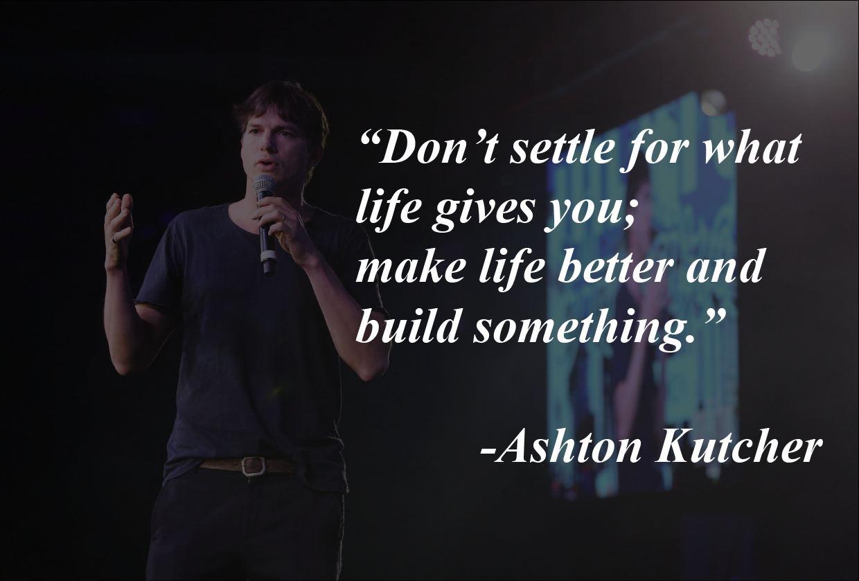 """Don 't settle for what life gives you; make life better and build something. "" -Asht0n Kuteher https://inspirational.ly"