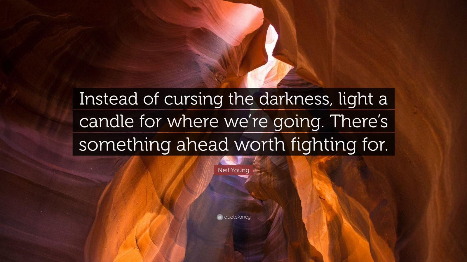 [Image] Instead of cursing the darkness, light a candle for where we're going. There's something ahead worth fighting for. – Neil Young