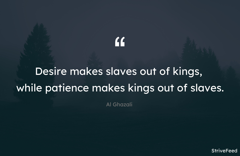 """Desire makes slaves out of kings, while patience makes kings out of slaves."" – Al Ghazali [1000X650]"