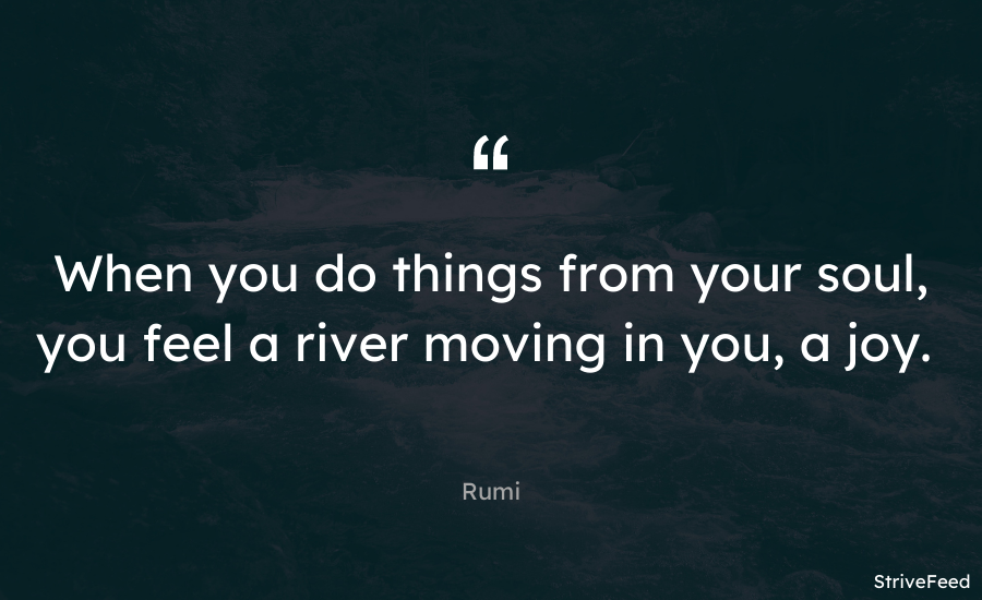 """When you do things from your soul, you feel a river moving in you, a joy."" – Rumi [900X550]"