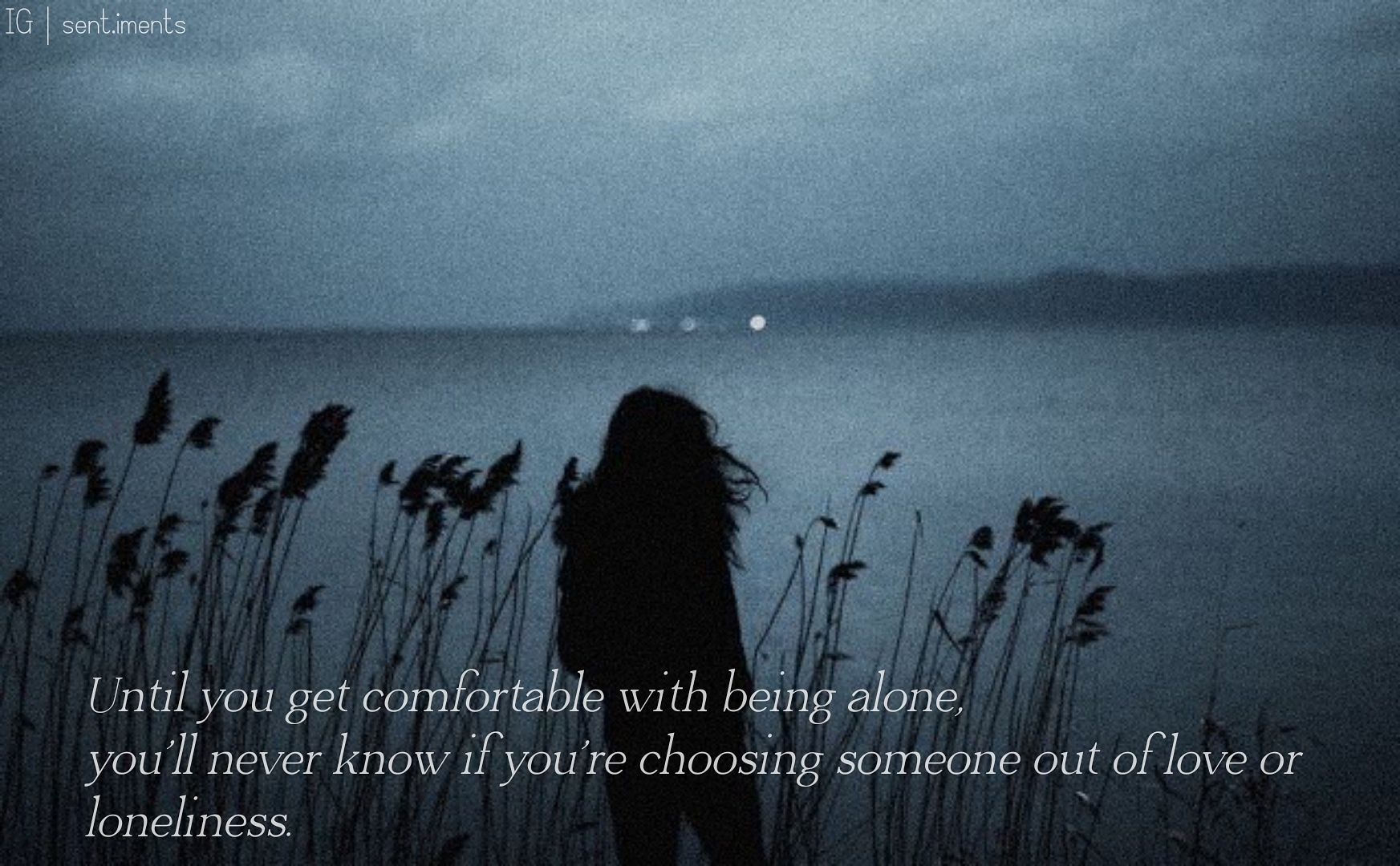 """Until you get comfortable with being alone, you'll never know if you're choosing someone out of love or loneliness."" by Mandy Hale [1745 X 1080]"