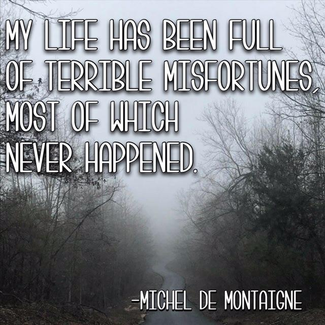 """My life has been full with terrible misfortunes, most of which never happened."" ~Michel De Montaigne [500 x 500]"