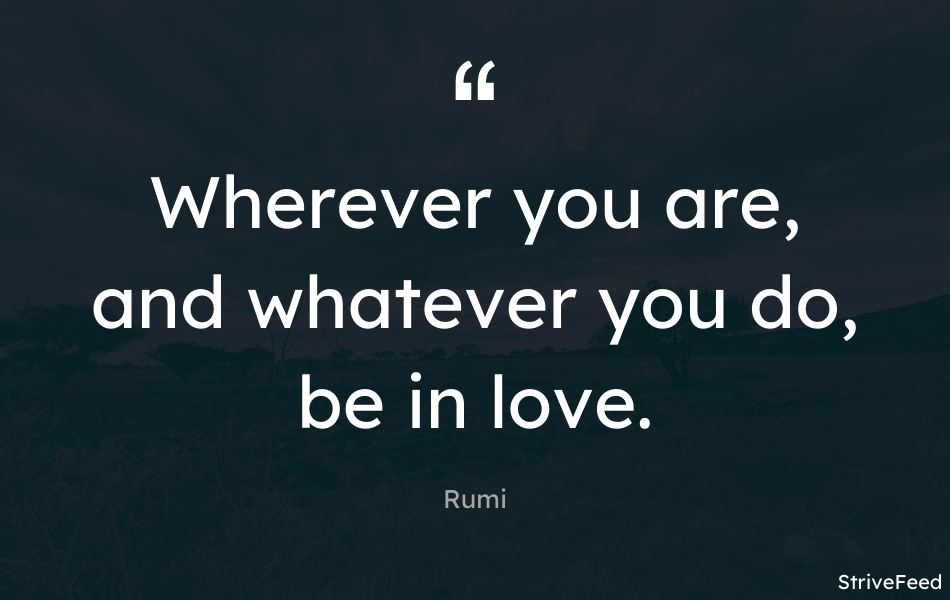 """Wherever you are, and whatever you do, be in love."" -Rumi [950X600]"