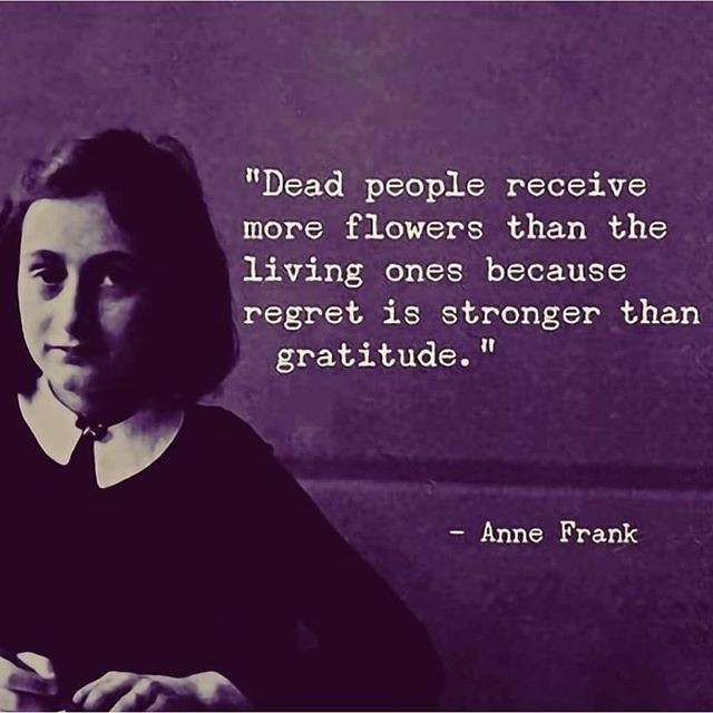 """Dead people receive more flowers than the living ones because regret is stronger than gratitude."" – Anne Frank [640×640]"
