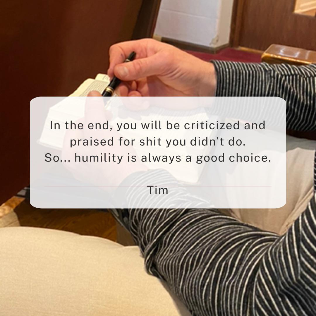 """In the end, you will be criticized and praised for shit you didn't do. So… humility is always a good choice."" Tim (800×800)"