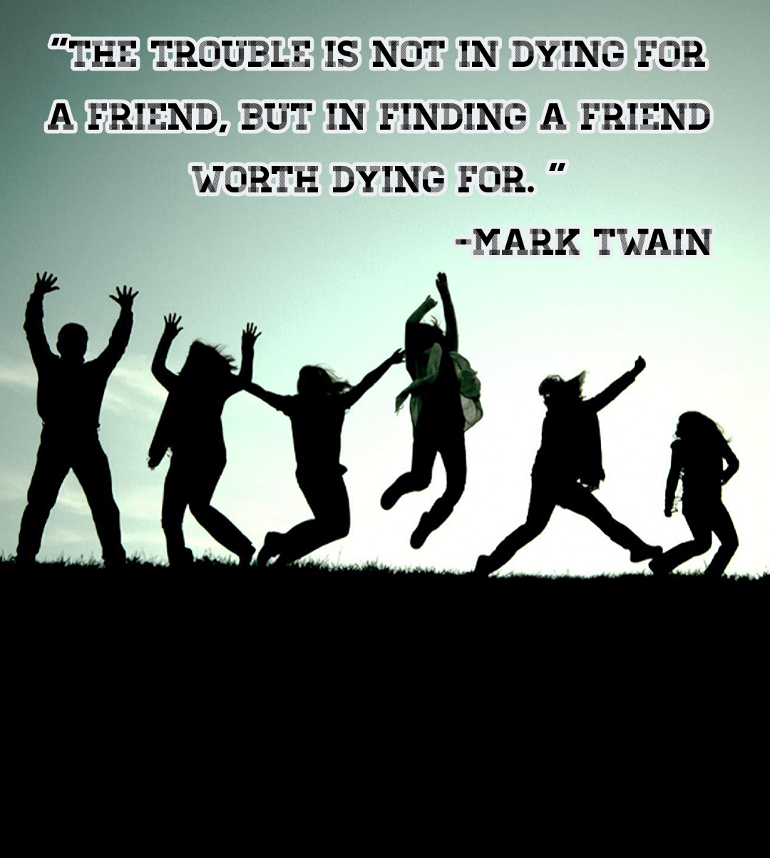 """The trouble is not in dying for a friend, but in finding a friend worth dying for. ""[1080*1204] -Mark Twain"