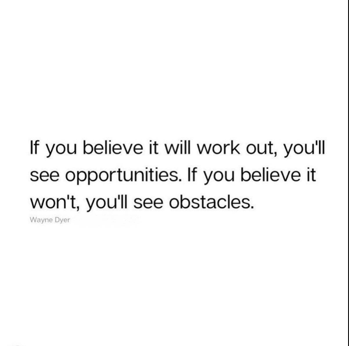 [Image] If you believe it will work out, you'll see opportunities. if you believe it won't, you'll see obstacles. – Wayne Dyer