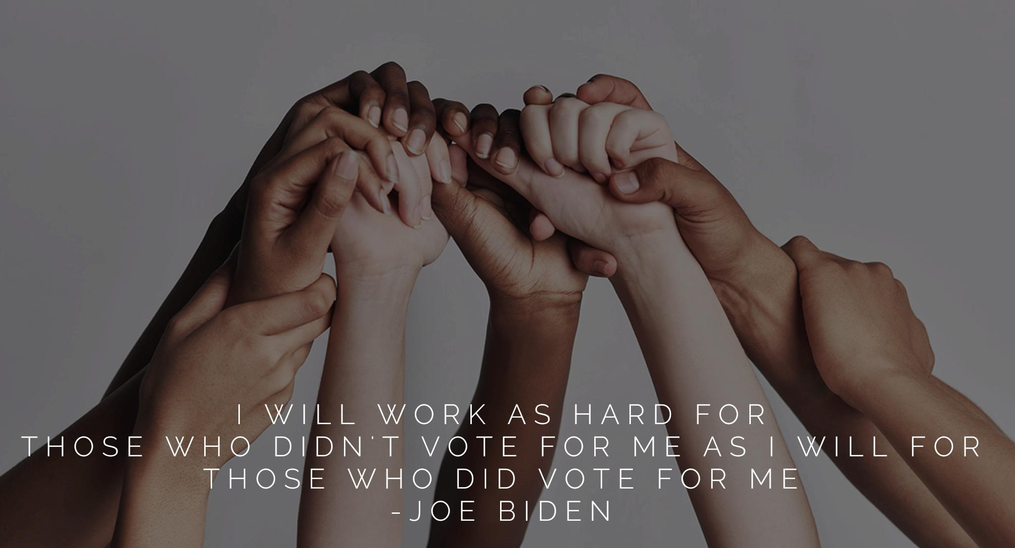 """I will work as hard for those who didn't vote for me as I will for those who did vote for me."" -Joe Biden [2048×1106]"