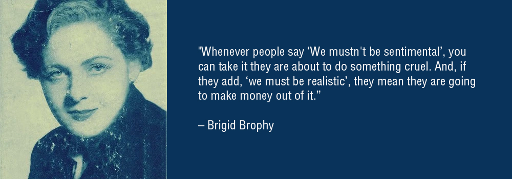 """Whenever people say 'We mustn't be sentimental', you can take it they are about to do something cruel. And, if they add, 'we must be realistic', they mean they are going to make money out of it."" – Brigid Brophy [1000×350]"
