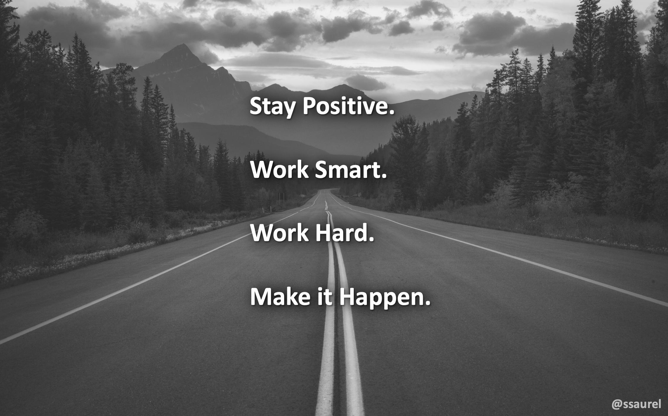 [Image] Stay Positive. Work Smart. Work Hard. Make it Happen.