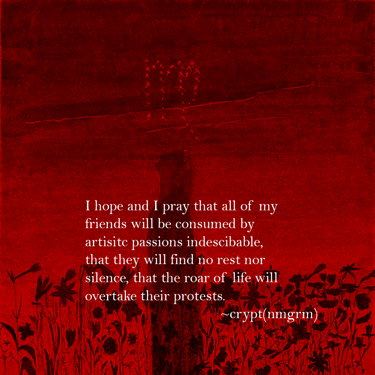 """I hope and I pray that all of my friends will be consumed by artistic passions indescribable, that they will find no rest nor silence, that the roar of life will overtake all their protests."" ~crypt(@nmgrm) [1200X1200]"