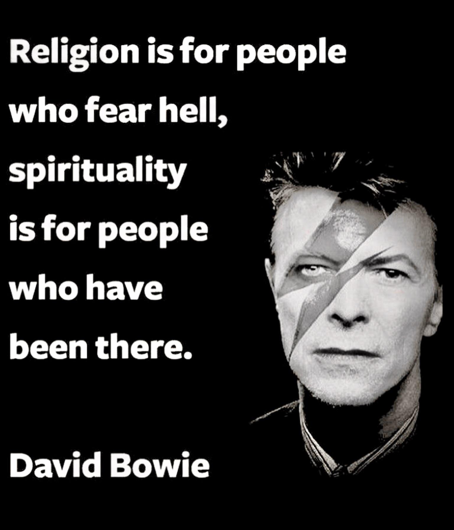Religion is for people who fear Hell. ~David Bowie [1536 X 1792]