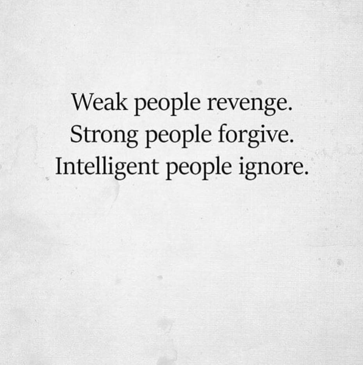 [Image] Weak people revenge. Strong people forgive. Intelligent people ignore.
