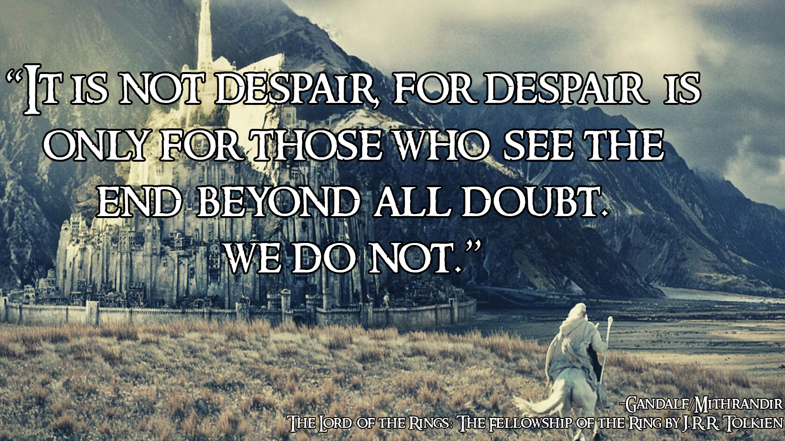 """It is not despair. For despair is only for those who see the end beyond all doubt. We do not."" -Gandalf (J.R.R. Tolkien) [1600×900]"