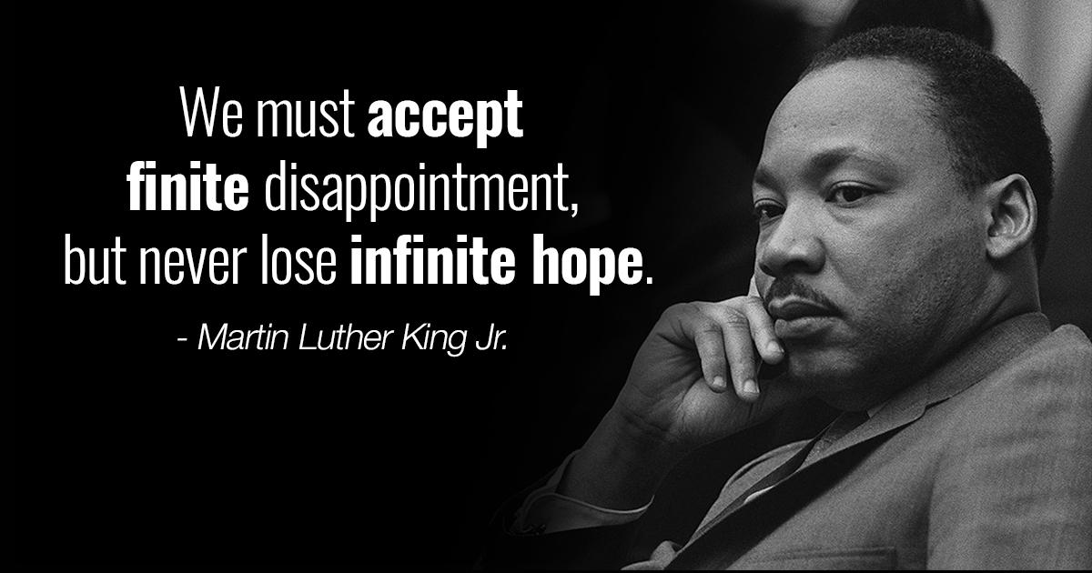 We must accept finite disappointment, but never lose infinite hope. - Martin Luther King Jn '3 . ' https://inspirational.ly
