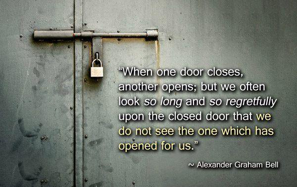 """When one door closes, another opens; but we often look so long and regretfully upon the closed door that we do not see the one which has opened for us. Defeat is nothing but education; it is the first step towards something better."" —Alexander Graham Bell [600*379]"