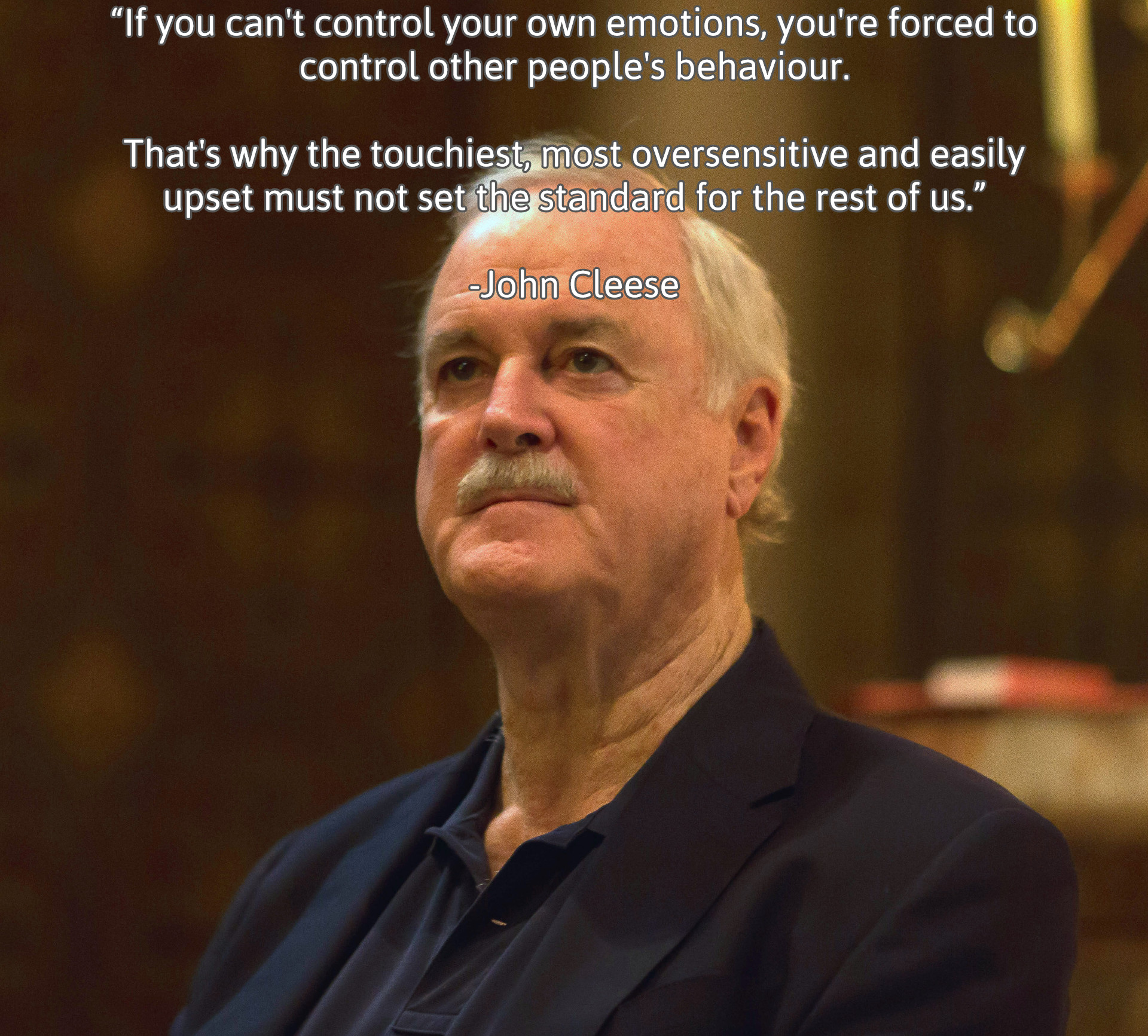 """If you can't control your own emotions, you're forced to control other people's behaviour."" -John Cleese [1920×1733]"