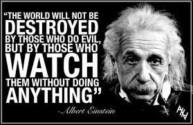 """The world will not be destroyed by those who do evil, but by those who watch them without doing anything."" – Albert Einstein { 279X180}"