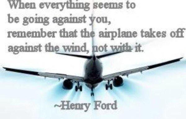 [Image] When everything seems to be going against you, remember that airplanes take off against the wind, not with it. – Henry Ford