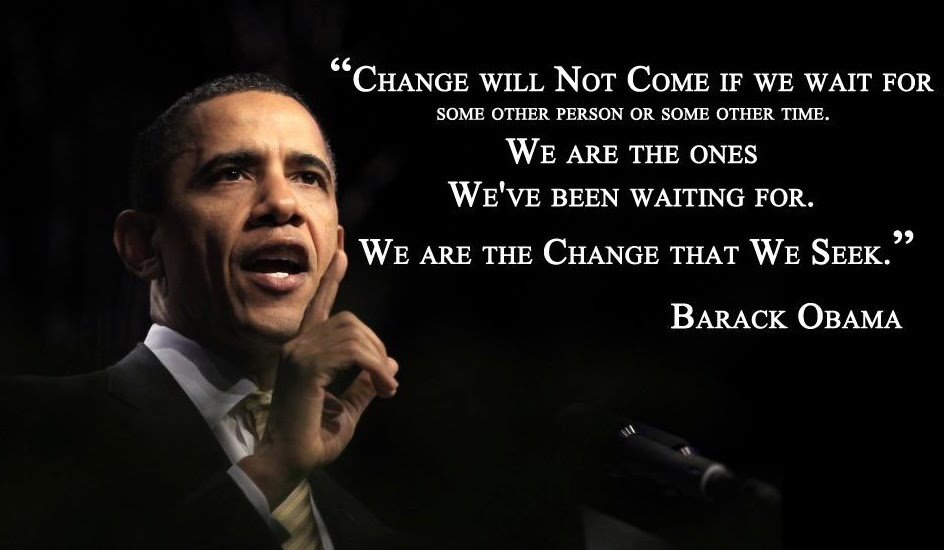 """Change will not come if we wait for some other person, or if we wait for some other time. We are the ones we've been waiting for. We are the change that we seek."" — Barack Obama {544X950)}"
