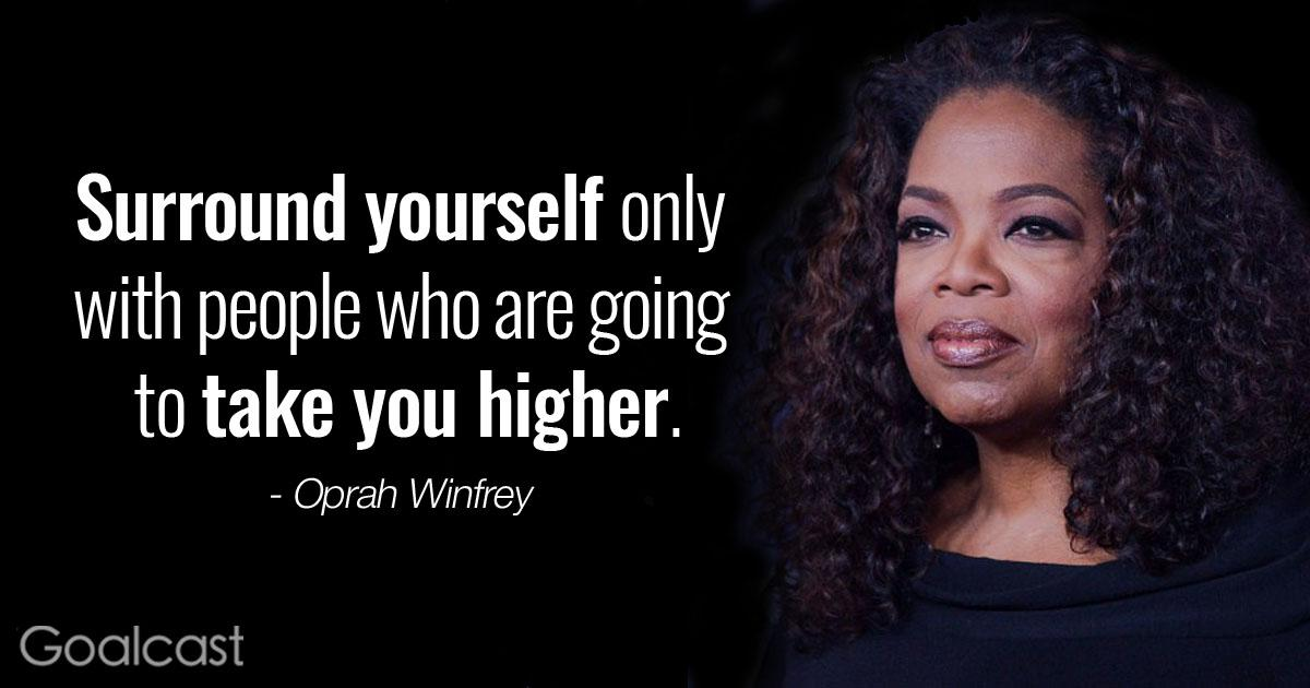 Surround Yourself Only With People Who Are Going To Take You Higher. - Oprah Winfrey .5 Goolcost https://inspirational.ly