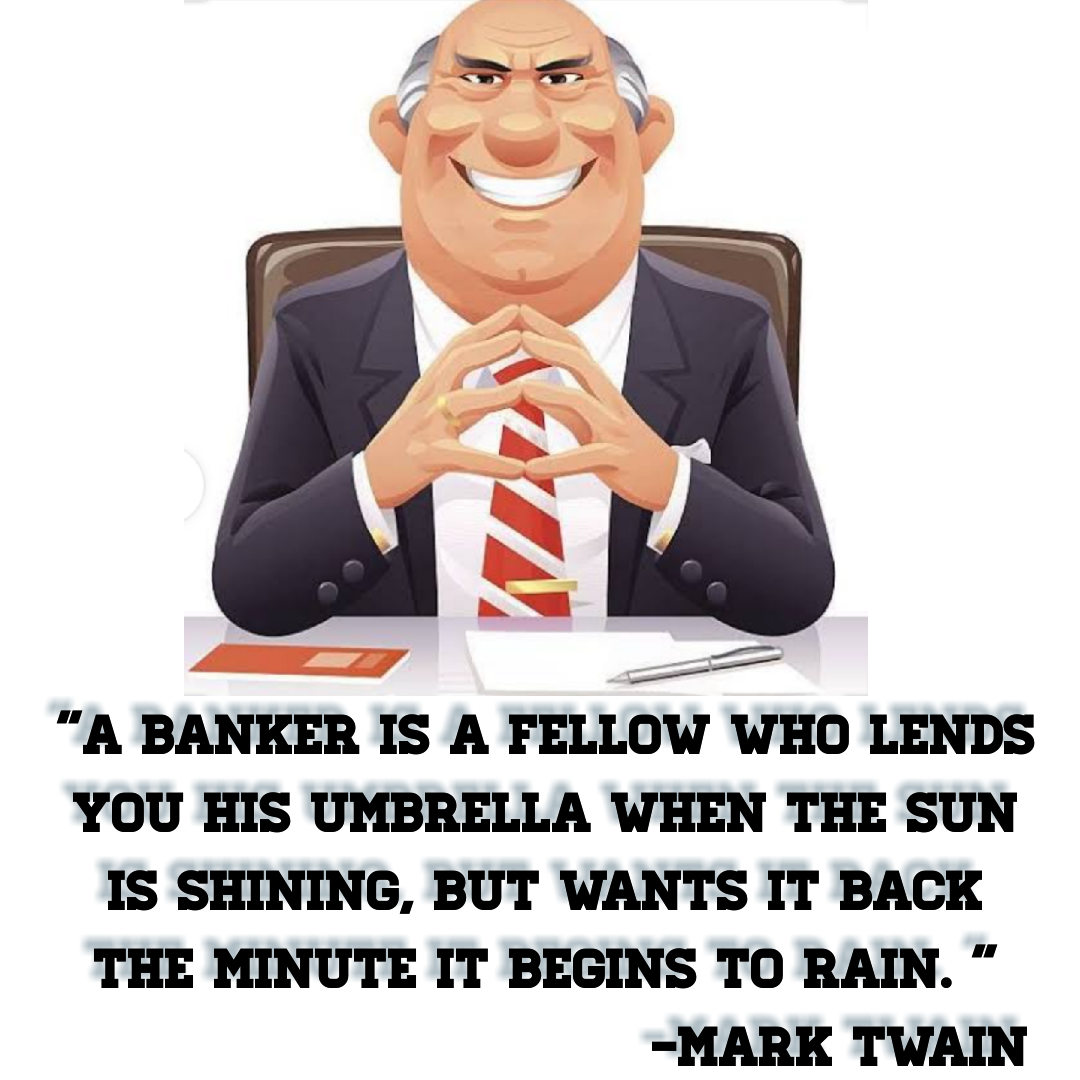 """A banker is a fellow who lends you his umbrella when the sun is shining, but wants it back the minute it begins to rain. ""[1080*1080] -Mark Twain"
