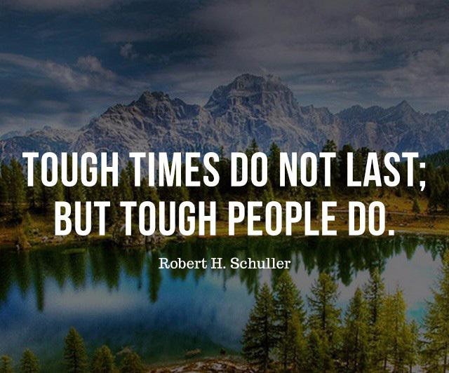 Tough times do not last; but tough people do. Robert H Schuller [640×532]