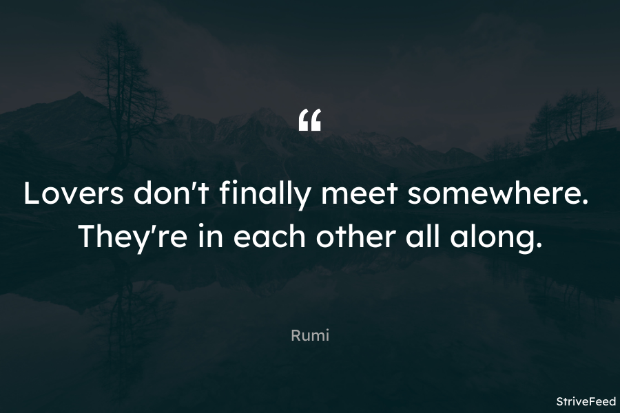 """Lovers don't finally meet somewhere. They're in each other all along."" – Rumi [900X600]"