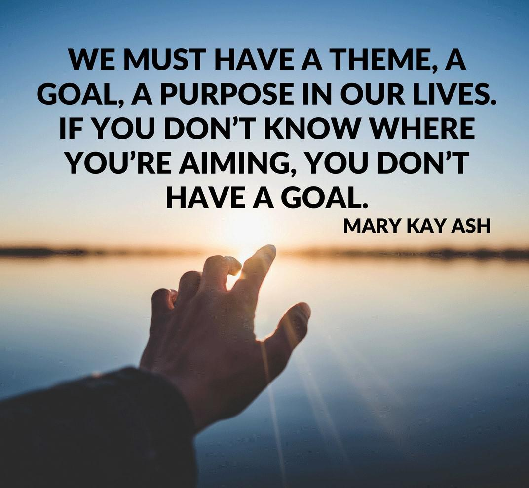 We must have a theme, a goal, a purpose in our lives. If you don't know where you are aiming, you don't have a goal. -Mary Kay Ash [1080×1080]