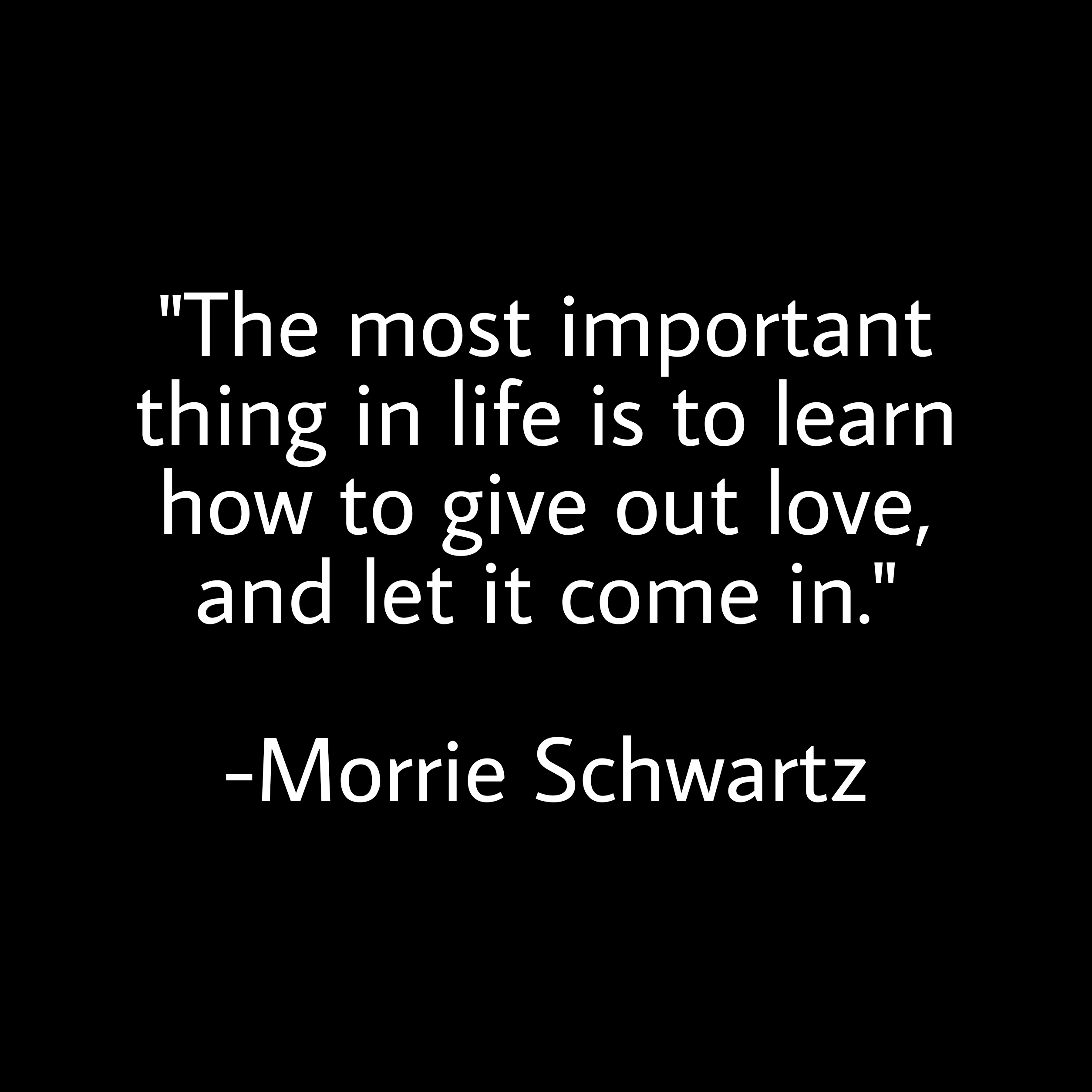 """The most important thing in life is to learn how to give out love, and let it come in."" -Morrie Schwartz [2508×2508]"