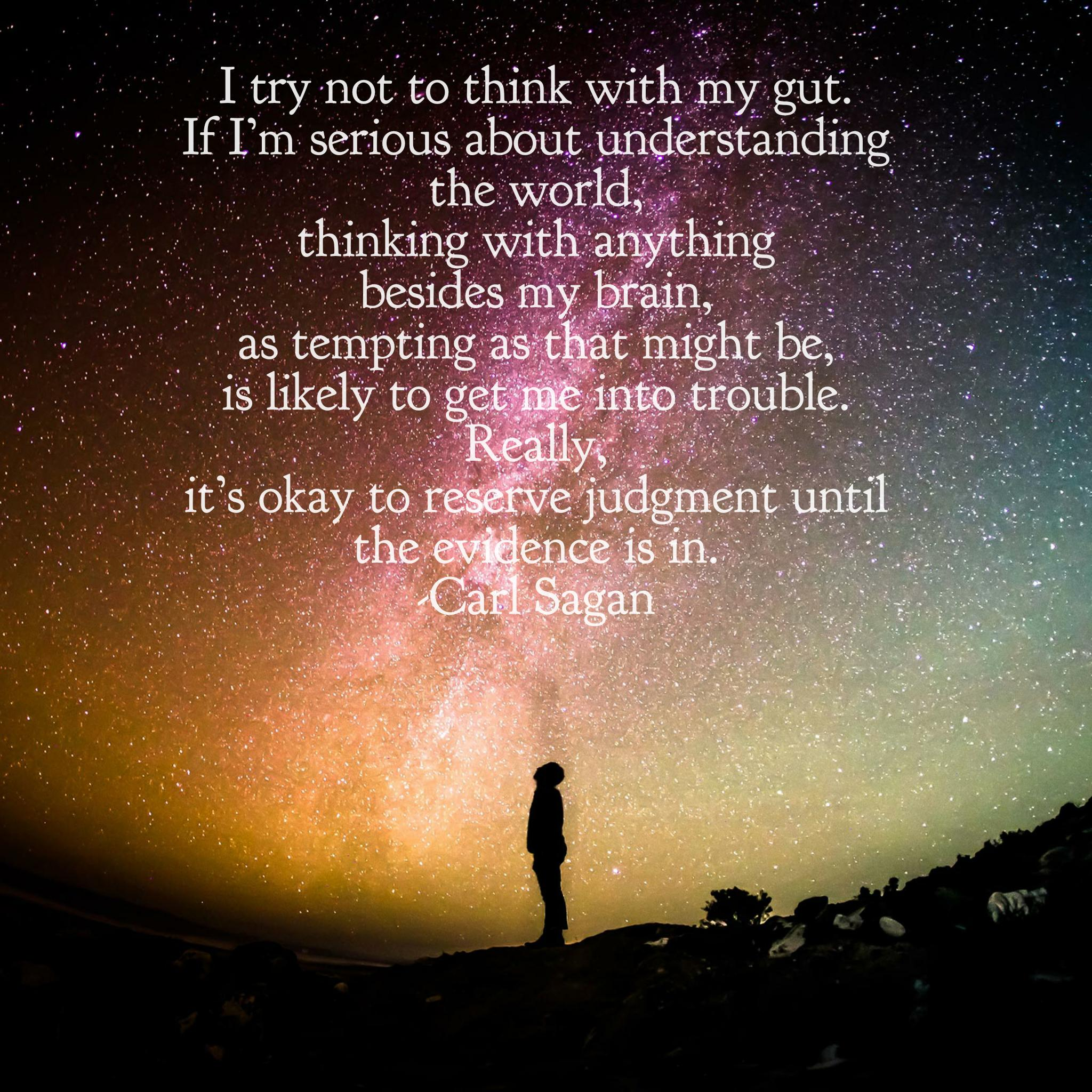 """I try not to think with my gut. If I'm serious about understanding the world, thinking with anything besides my brain, as tempting as that might be, is likely to get me into trouble. Really, it's okay to reserve judgement until the evidence is in."" -Carl Sagan [2048×2048][OC]"