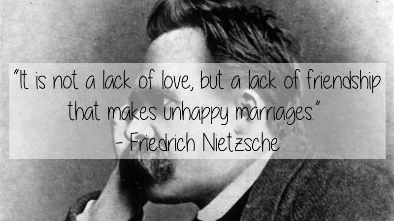 It is not a lack of love, but a lack of friendship that makes unhappy marriages. -Friedrich Nietzsche [800×450]