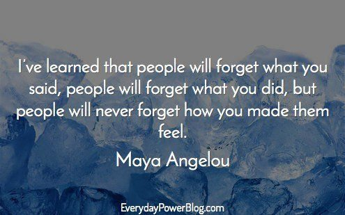 I've learned that people will forge'r who'r you said, people will forge'r wha'r you did, but people will never forge'r how you made 'rhem feel. Maya Angelou EverydayPowerBlog.com https://inspirational.ly