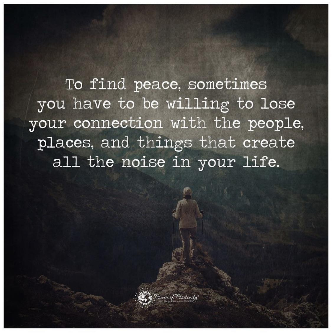 [Image] To get peace, sometimes you have to be willing to lose your connection with the people, places, and things that create all the noise in your life. – Anonymous