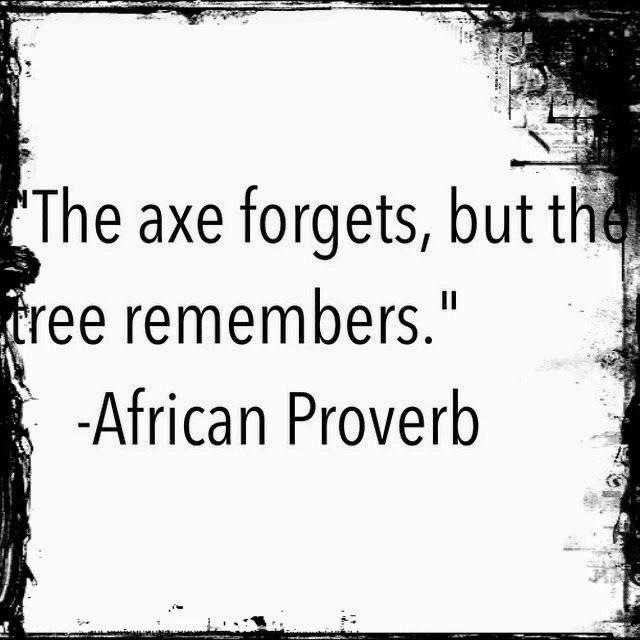 "The axe forgets, but the tree remember."" African Proverb (640 * 694)"