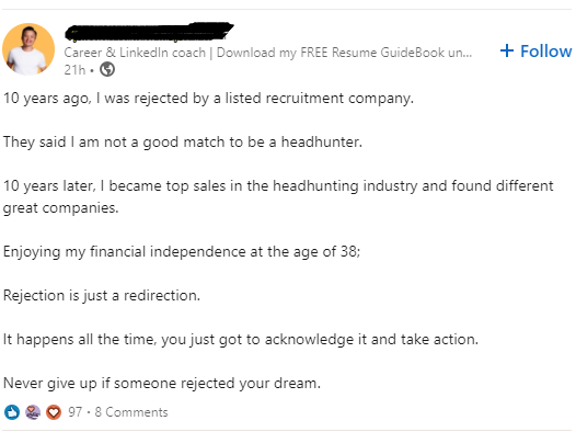"""Career 5; Lin-cedln ccxacr' 3mm 10 years ago, I was rejected by a listed recruitment company. . P7) :REE Resume G- ceE-sok un. + Follow They said I am not a good match to be a headhunter. 10 years later, I became top sales in the headhunting industry and found different great companies. Enjoying my financial independence at the age of 38: Rejection isjust a redirection. It happens all the time, you just got to acknowledge it and take action. Never give up if someone rejected your dream. 0 Q o 9."""" - 3 Comments https://inspirational.ly"""